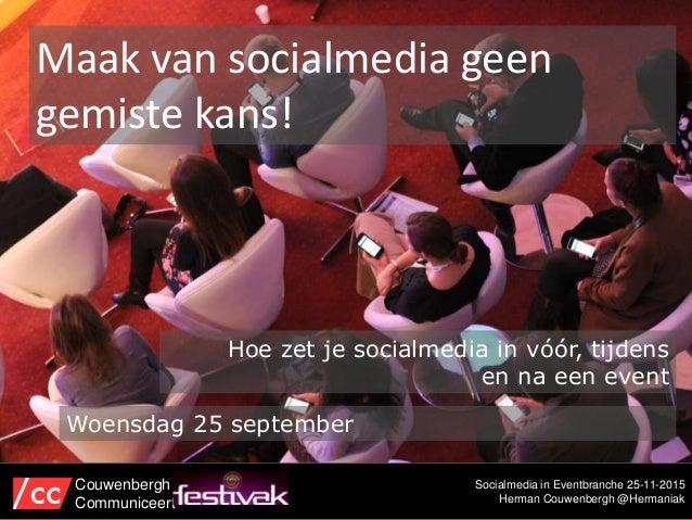 Socialmedia in Eventbranche 25-11-2015 Herman Couwenbergh @Hermaniak Maak van socialmedia geen gemiste kans! Couwenbergh C...