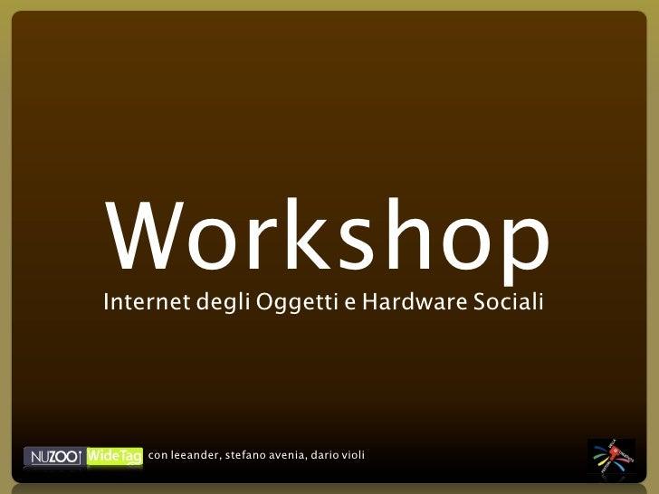Workshop Internet degli Oggetti e Hardware Sociali         con leeander, stefano avenia, dario violi
