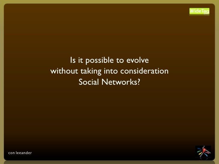 Is it possible to evolve                without taking into consideration                        Social Networks?     con ...
