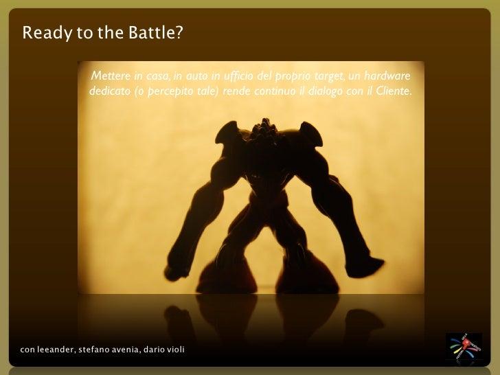 Ready to the Battle?                   Mettere in casa, in auto in ufficio del proprio target, un hardware                 ...