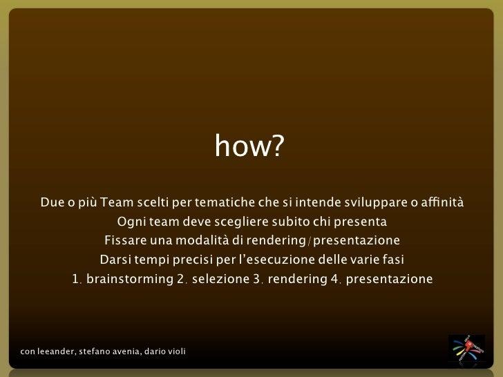 how?     Due o più Team scelti per tematiche che si intende sviluppare o affinità                  Ogni team deve sceglier...