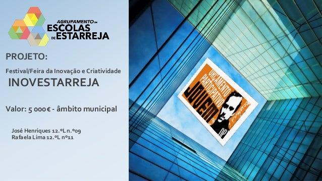 Festival/Feira da Inovação e Criatividade  INOVESTARREJA  PROJETO:  Valor: 5 000€ - âmbito municipal  José Henriques 12.ºL...