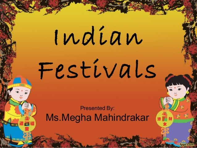 Indian Festivals Presented By: Ms.Megha Mahindrakar