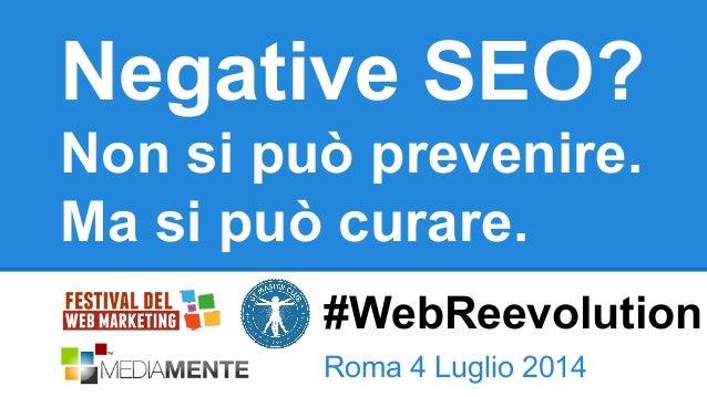 Negative SEO? Non si può prevenire. Ma si può curare. Roma 4 Luglio 2014 #WebReevolution