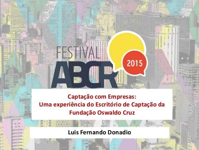 Captação com Empresas: Uma experiência do Escritório de Captação da Fundação Oswaldo Cruz Luis Fernando Donadio
