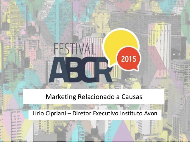 Marketing Relacionado a Causas Lírio Cipriani – Diretor Executivo Instituto Avon