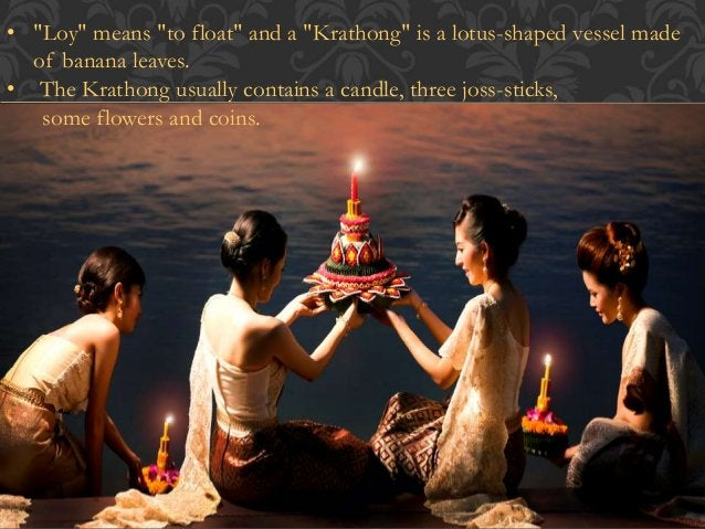 • It is believed that the Krathongs carry away bad luck. The  wishes that people make for the new year will start.  • It i...