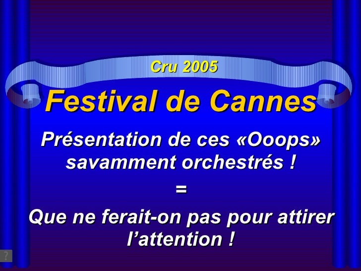 Festival de Cannes Présentation de ces «Ooops» savamment orchestrés ! = Que ne ferait-on pas pour attirer l'attention ! Cr...