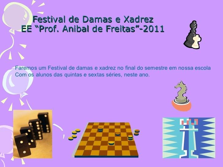 """Festival de Damas e Xadrez EE """"Prof. Anibal de Freitas""""-2011 Faremos um Festival de damas e xadrez no final do semestre em..."""