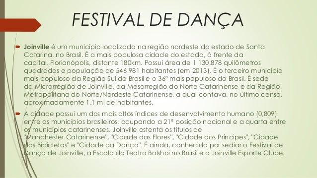 FESTIVAL DE DANÇA  Joinville é um município localizado na região nordeste do estado de Santa Catarina, no Brasil. É a mai...