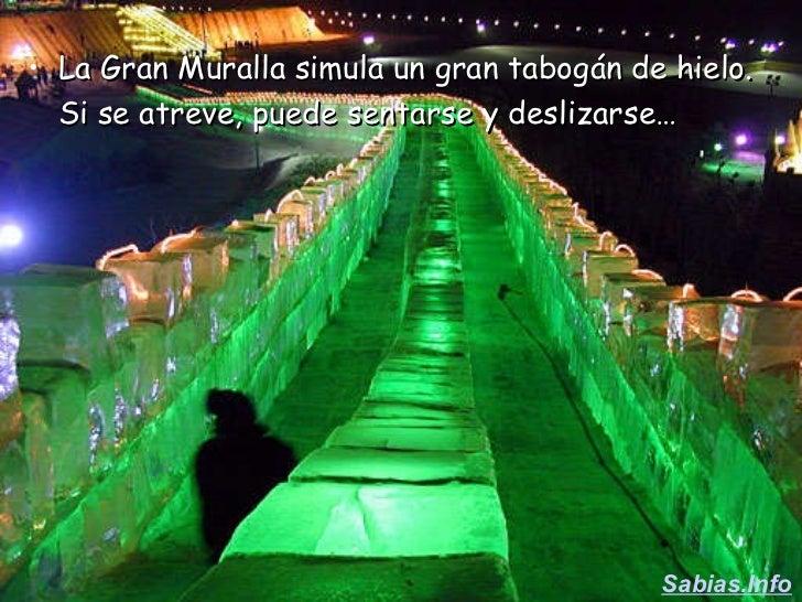 <ul><li>La Gran Muralla simula un gran tabogán de hielo. Si se atreve, puede sentarse y deslizarse…   </li></ul>Sabias.Info