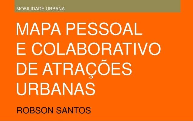 MAPA PESSOAL E COLABORATIVO DE ATRAÇÕES URBANAS ROBSON SANTOS MOBILIDADE URBANA