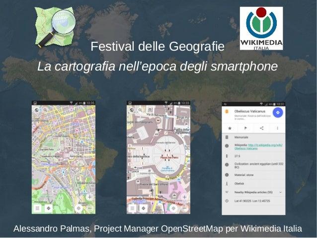 Festival delle Geografie La cartografia nell'epoca degli smartphone Alessandro Palmas, Project Manager OpenStreetMap per W...