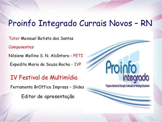 Proinfo Integrado Currais Novos – RNTutor Maxsuel Batista dos SantosComponentes:Nilsiene Melline S. N. Alcântara - PETIExp...