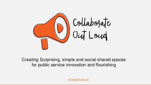 #CollabOutLoud Creating Surprising, simple and social shared spaces for public service innovation and flourishing