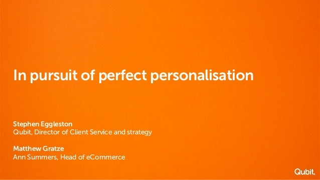 In pursuit of perfect personalisation  Stephen Eggleston  Qubit, Director of Client Service and strategy  Matthew Gratze  ...
