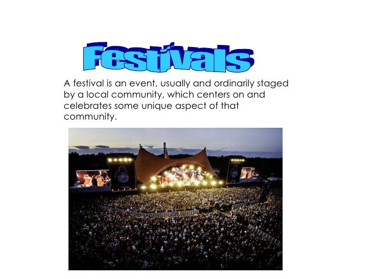 A festival is an event, usually and ordinarily staged by a local community, which centers on and celebrates some unique as...
