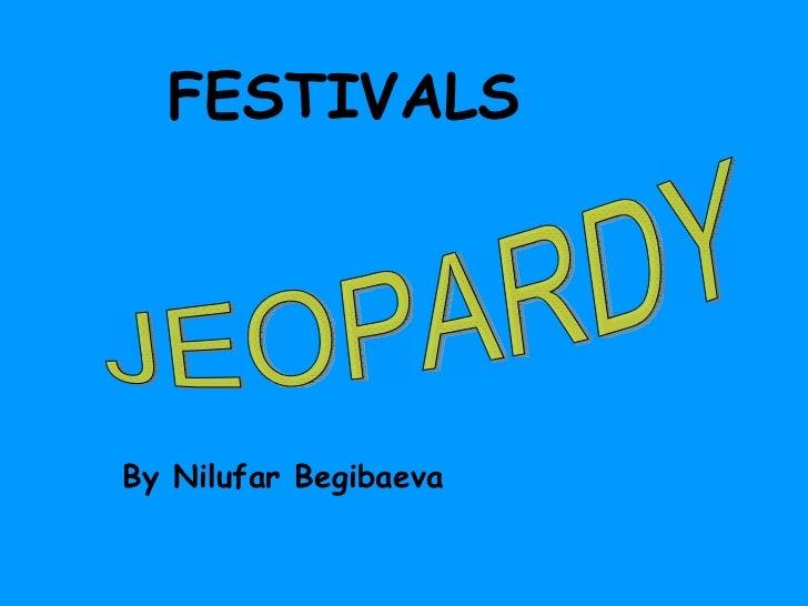 FESTIVALS By Nilufar Begibaeva JEOPARDY