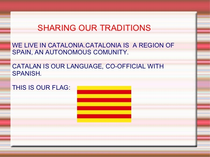 SHARING OUR TRADITIONS WE LIVE IN CATALONIA.CATALONIA IS  A REGION OF SPAIN, AN AUTONOMOUS COMUNITY. CATALAN IS OUR LANGUA...