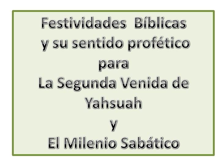 FestividadesBíblicas<br /> y susentidoprofético<br />para<br />La SegundaVenida de Yahsuah<br />y <br />El MilenioSabático...