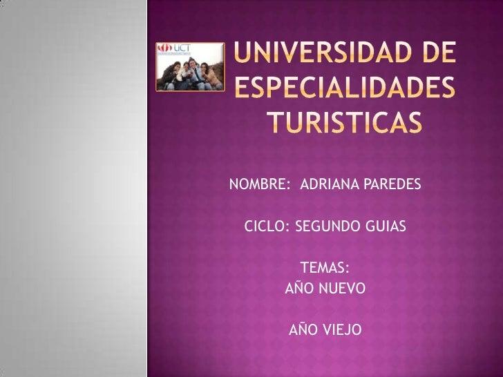 UNIVERSIDAD DE ESPECIALIDADES TURISTICAS<br />NOMBRE:  ADRIANA PAREDES<br />CICLO: SEGUNDO GUIAS<br />TEMAS:<br />AÑO NUEV...