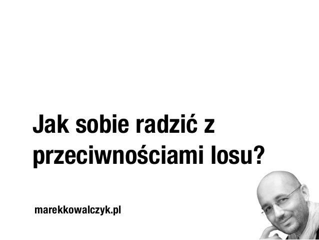 Jak sobie radzić z  przeciwnościami losu?  marekkowalczyk.pl