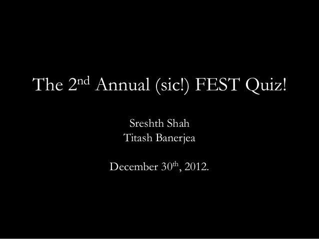 The 2nd Annual (sic!) FEST Quiz!            Sreshth Shah           Titash Banerjea         December 30th, 2012.