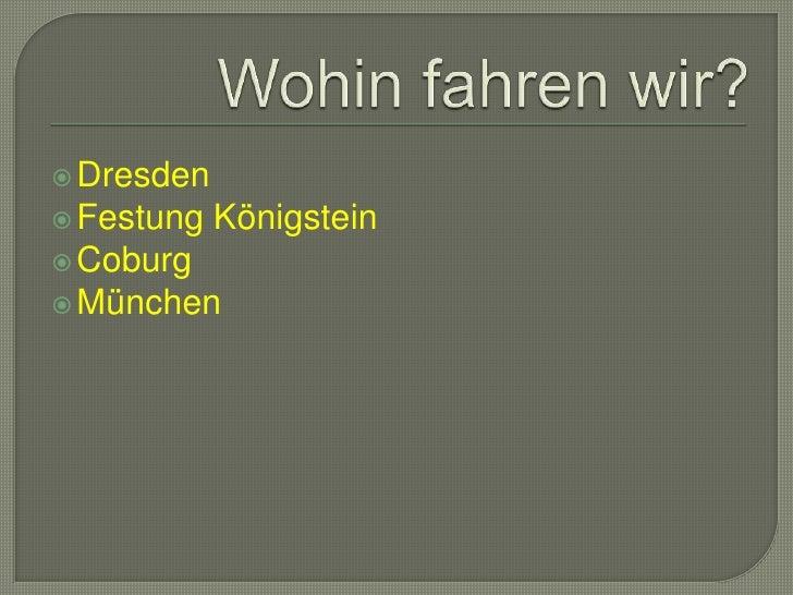 Wohinfahrenwir?<br />Dresden<br />FestungKönigstein<br />Coburg<br />München<br />