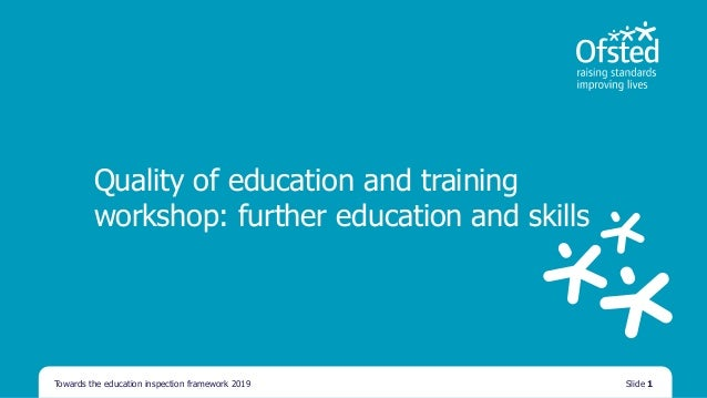 Quality of education and training workshop: further education and skills Towards the education inspection framework 2019 S...
