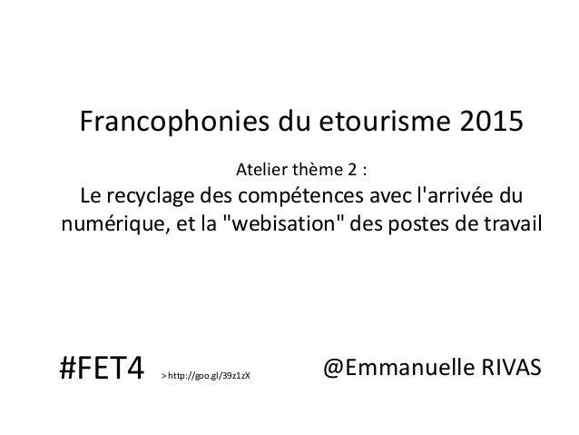 """Francophonies du etourisme 2015 Atelier thème 2 : Le recyclage des compétences avec l'arrivée du numérique, et la """"webisat..."""