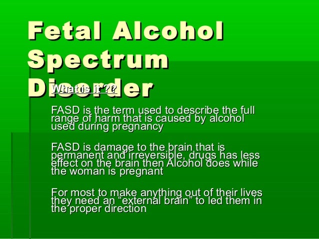 Fetal AlcoholFetal Alcohol SpectrumSpectrum DisorderDisorderWhat is it ??What is it ?? FASD is the term used to describe t...