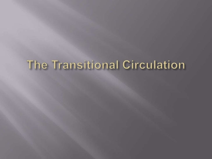    TRANSITIONAL CIRCULATION:   Right ventricle output now flows entirely into the    pulmonary circulation.   Pulmonary...