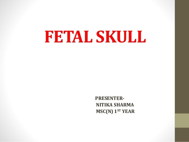 FETAL SKULL PRESENTER- NITIKA SHARMA MSC(N) 1ST YEAR