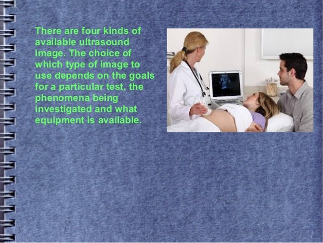 There are four kinds of available ultrasound image. The choice of which type of image to use depends on the goals for a pa...