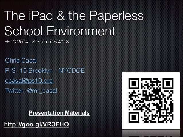 The iPad & the Paperless School Environment FETC 2014 - Session CS 4018  Chris Casal P. S. 10 Brooklyn - NYCDOE ccasal@ps1...
