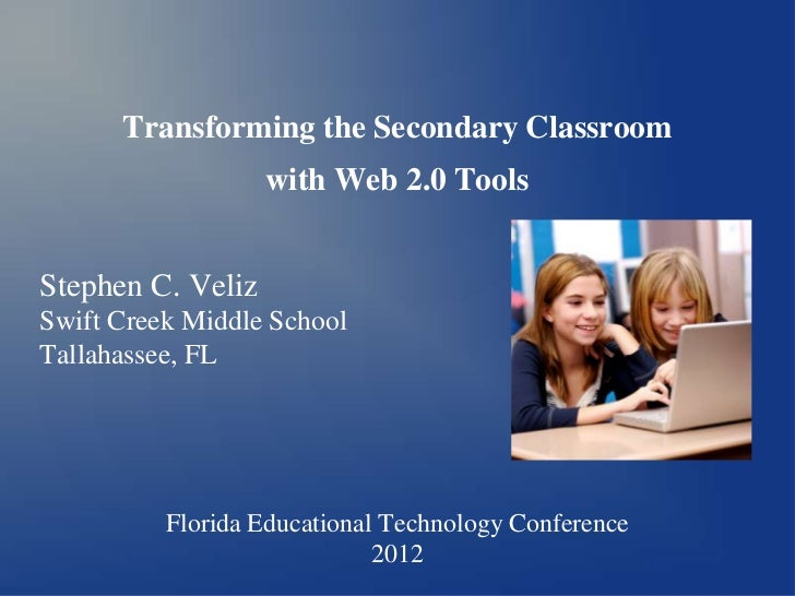 Transforming the Secondary Classroom                   with Web 2.0 ToolsStephen C. VelizSwift Creek Middle SchoolTallahas...
