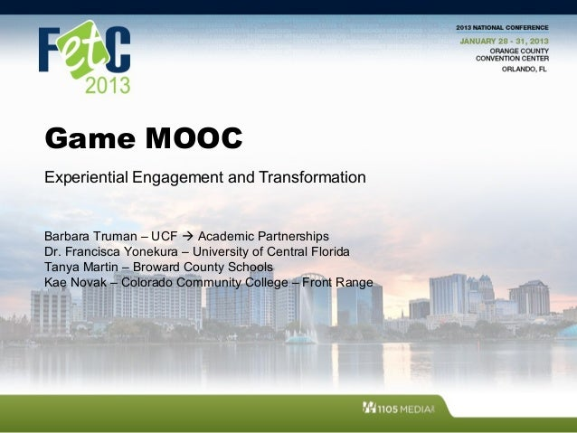 Game MOOC Experiential Engagement and Transformation Barbara Truman – UCF  Academic Partnerships Dr. Francisca Yonekura –...