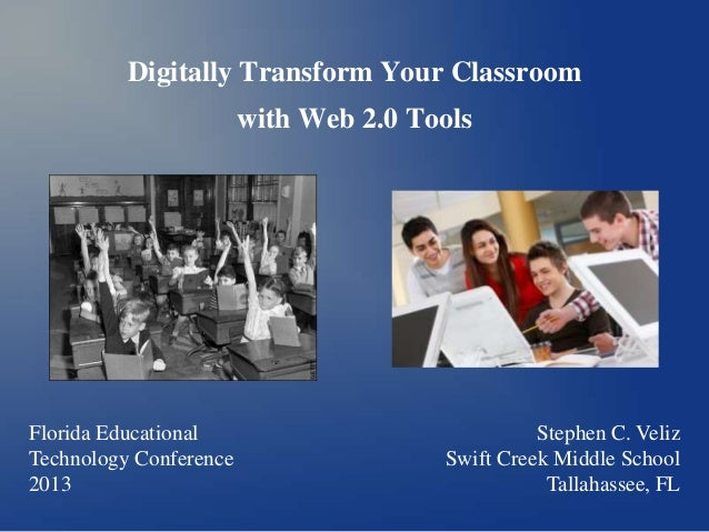 Digitally Transform Your Classroom with Web 2.0 Tools Florida Educational Technology Conference 2013 Stephen C. Veliz Swif...