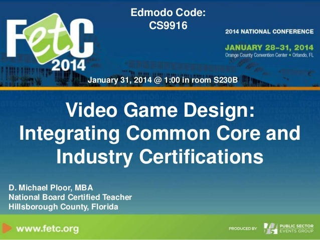Edmodo Code: CS9916  January 31, 2014 @ 1:00 in room S230B  Video Game Design: Integrating Common Core and Industry Certif...