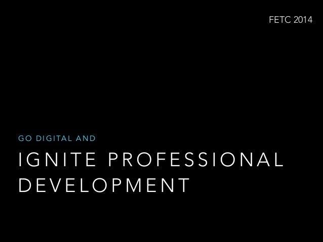 FETC 2014  G O D I G I TA L A N D  IGNITE PROFESSIONAL DEVELOPMENT