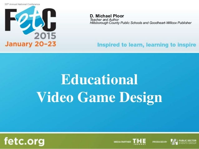 Educational Video Game Design D. Michael Ploor Teacher and Author Hillsborough County Public Schools and Goodheart-Willcox...