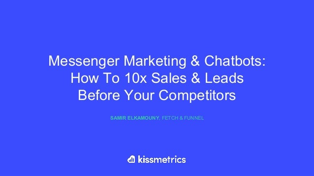Messenger Marketing & Chatbots: How To 10x Sales & Leads Before Your Competitors SAMIR ELKAMOUNY, FETCH & FUNNEL