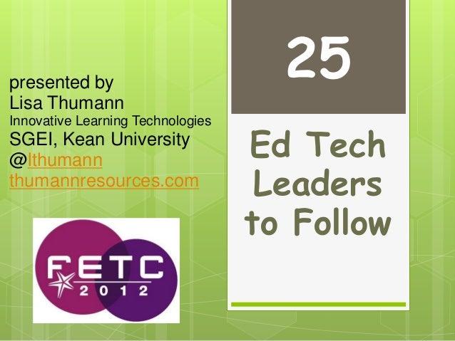 Ed Tech Leaders to Follow presented by Lisa Thumann Innovative Learning Technologies SGEI, Kean University @lthumann thuma...