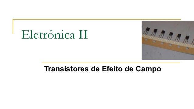 Eletrônica II    Transistores de Efeito de Campo