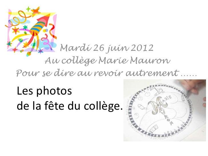 Mardi 26 juin 2012      Au collège Marie MauronPour se dire au revoir autrement ……Les photosde la fête du collège.