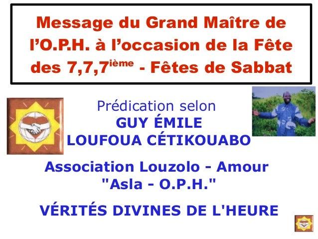 Message du Grand Maître del'O.P.H. à l'occasion de la Fêtedes 7,7,7ième- Fêtes de SabbatPrédication selonGUY ÉMILELOUFOUA ...