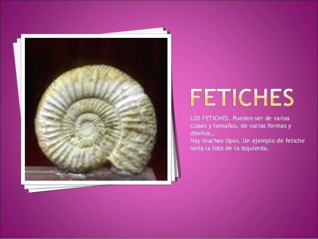 LOS FETICHES. Pueden ser de varias clases y tamaños, de varias formas y diseños… Hay muchos tipos. Un ejemplo de fetiche s...