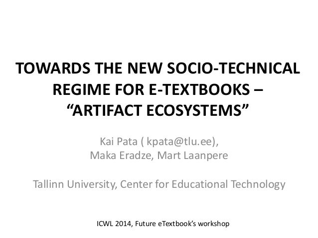 "TOWARDS THE NEW SOCIO-TECHNICAL REGIME FOR E-TEXTBOOKS – ""ARTIFACT ECOSYSTEMS"" Kai Pata ( kpata@tlu.ee), Maka Eradze, Mart..."