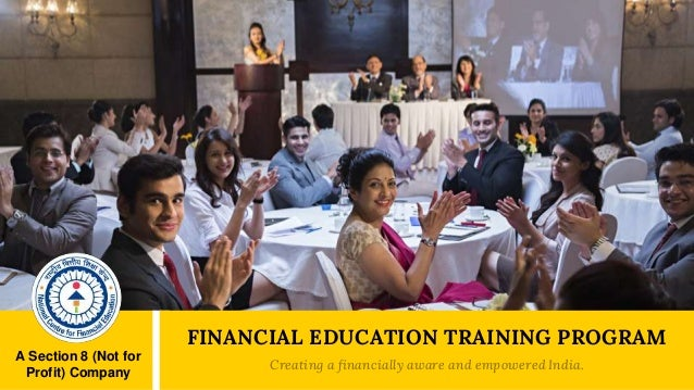 A Section 8 (Not for Profit) Company FINANCIAL EDUCATION TRAINING PROGRAM Creating a financially aware and empowered India.