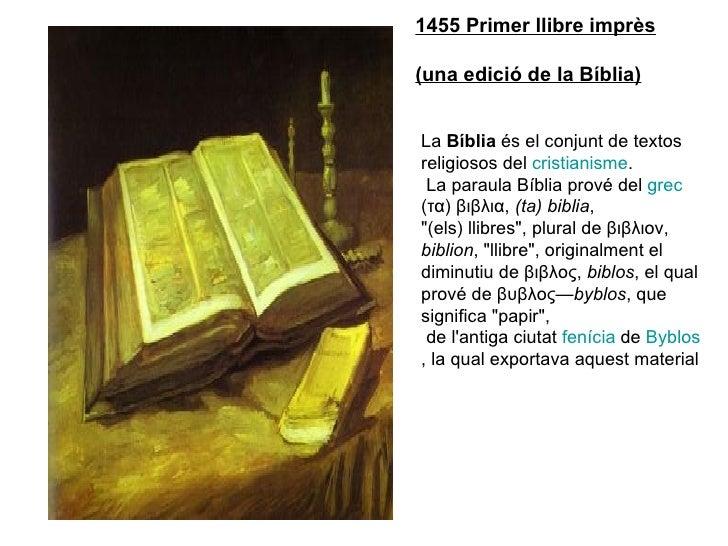 1455 Primer llibre imprès (una edició de la Bíblia) La  Bíblia  és el conjunt de textos religiosos del  cristianisme . La ...
